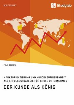 Der Kunde als König. Marktorientierung und Kundenzufriedenheit als Erfolgsstrategie für große Unternehmen von Schmitz,  Felix