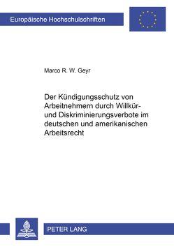Der Kündigungsschutz von Arbeitnehmern durch Willkür- und Diskriminierungsverbote im deutschen und amerikanischen Arbeitsrecht von Geyr,  Marco