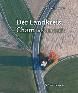 Der Landkreis Cham aus der Luft von Bogner,  Franz-Xaver