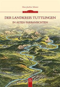 Der Landkreis Tuttlingen in alten Farbansichten von Hans-Joachim Schuster