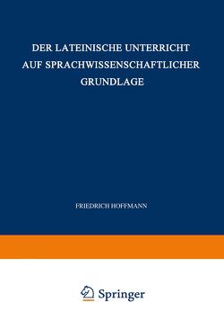 Der Lateinische Unterricht auf Sprachwissenschaftlicher Grundlage von Hoffmann,  Friedrich