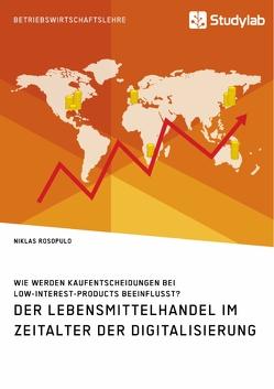 Der Lebensmittelhandel im Zeitalter der Digitalisierung. Wie werden Kaufentscheidungen bei Low-Interest-Products beeinflusst? von Rosopulo,  Niklas