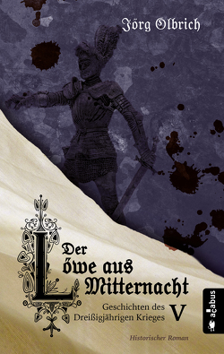 Der Löwe aus Mitternacht. Geschichten des Dreißigjährigen Krieges. Band 5 von Olbrich,  Jörg