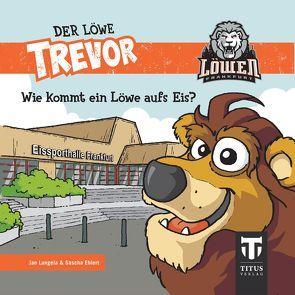 Der Löwe Trevor – Wie kommt ein Löwe aufs Eis? von Ehlert,  Sascha, Langela,  Jan