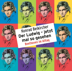 Der Ludwig – jetzt mal so gesehen – Beethoven im Alltag von Beikircher,  Konrad