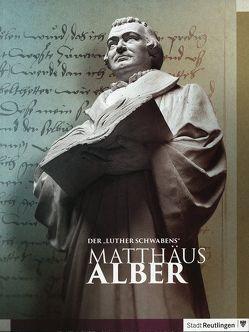 """Der """"Luther Schwabens"""": Matthäus Alber von Bissinger,  Eva, Schroeder,  Martina, Ströbele Werner"""