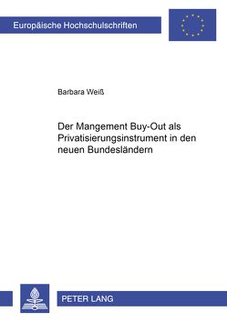 Der Management Buy-Out als Privatisierungsinstrument in den neuen Bundesländern von Weiss,  Barbara