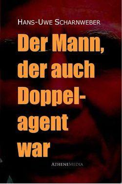Der Mann, der auch Doppelagent war von Scharnweber,  Hans-Uwe
