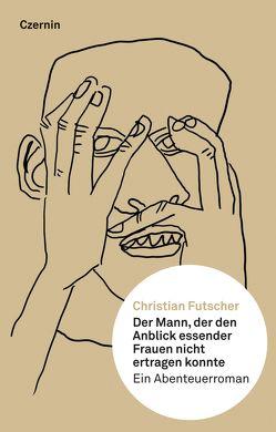Der Mann, der den Anblick essender Frauen nicht ertragen konnte von Futscher,  Christian