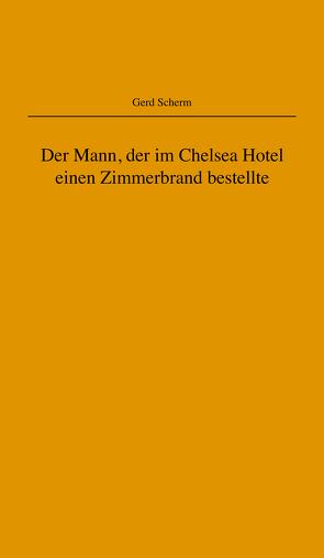 Der Mann, der im Chelsea Hotel einen Zimmerbrand bestellte von Scherm,  Gerd