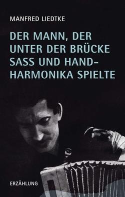 Der Mann, der unter der Brücke saß und Handharmonika spielte von Liedtke,  Manfred