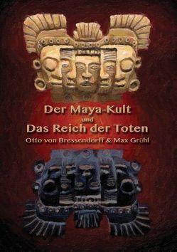Der Maya-Kult und Das Reich der Toten von Grühl,  Max, Hohenstätten,  Johannes H. von, von Bressendorff,  Otto
