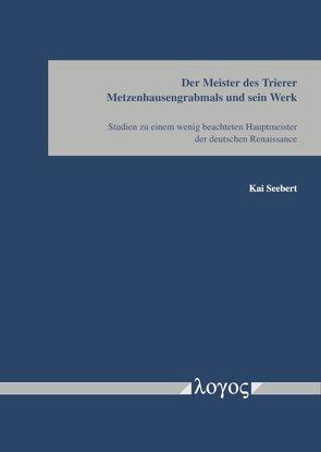 Der Meister des Trierer Metzenhausgrabmals und sein Werk von Seebert,  Kai