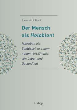 Der Mensch als Holobiont – Mikroben als Schlüssel zu einem neuen Verständnis von Leben und Gesundheit von Bosch,  Thomas C. G.