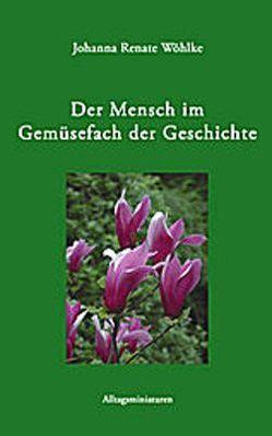 Der Mensch im Gemüsefach der Geschichte von Wöhlke,  Johanna R