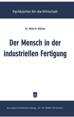 Der Mensch in der industriellen Fertigung von Grössle,  Heinz K.
