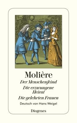 Der Menschenfeind / Die erzwungene Heirat / Die gelehrten Frauen von Molière, Weigel,  Hans