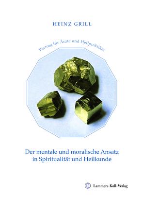 Der mentale und moralische Ansatz in Spiritualität und Heilkunde von Grill,  Heinz
