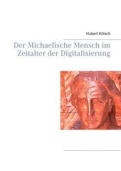 Der Michaelische Mensch im Zeitalter der Digitalisierung von Kölsch,  Hubert