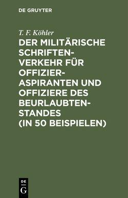 Der militärische Schriftenverkehr für Offizieraspiranten und Offiziere des Beurlaubtenstandes (in 50 Beispielen) von Köhler,  T. F.