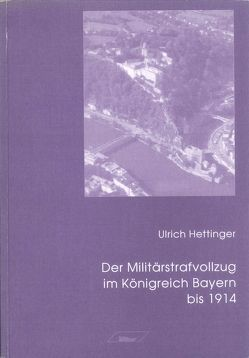 Der Militärstrafvollzug im Königreich Bayern bis 1914 von Hettinger,  Ulrich