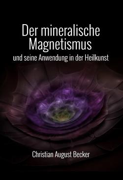 Der mineralische Magnetismus und seine Anwendung in der Heilkunst von Becker,  Christian August