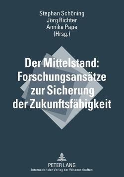 Der Mittelstand: Forschungsansätze zur Sicherung der Zukunftsfähigkeit von Pape,  Annika, Richter,  Jörg, Schöning,  Stephan
