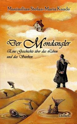 Der Mondangler – Eine Geschichte über das Leben und das Sterben von Knade,  Maximilian Stefan-Maria