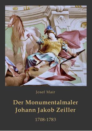 Der Monumentalmaler Johann Jakob Zeiller. 1708-1783 von Gamerith,  Andreas, Mair,  Josef