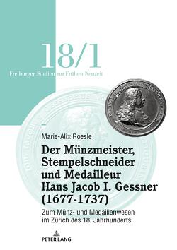 Der Münzmeister, Stempelschneider und Medailleur Hans Jacob I. Gessner (1677-1737) von Roesle,  Marie-Alix