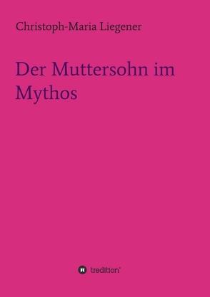 Der Muttersohn im Mythos von Liegener,  Christoph-Maria