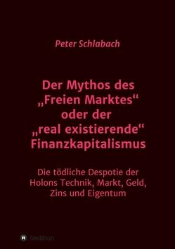 """Der Mythos des """"Freien Marktes"""" oder der """"real existierende"""" Finanzkapitalismus von Schlabach,  Peter"""