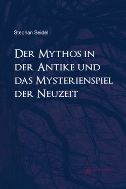 Der Mythos in der Antike und das Mysterienspiel der Neuzeit von Seidel,  Stefan Dr.phil.
