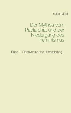 Der Mythos vom Patriarchat und der Niedergang des Feminismus von Jüdt,  Ingbert