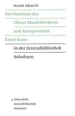 Der Nachlass des Oltner Musikdirektors und Komponisten Ernst Kunz in der Zentralbibliothek Solothurn von Braun,  Hans