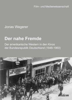 Der nahe Fremde: Der amerikanische Western in den Kinos der Bundesrepublik Deutschland (1948-1960) von Schenk,  Irmbert, Wegerer,  Jonas, Wulff,  Hans J