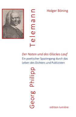 Der Noten und des Glückes Lauf. Georg Philipp Telemann. Ein poetischer Spaziergang durch das Leben des Dichters und Publizisten von Böning,  Holger