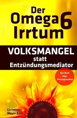 Der Omega 6 Irrtum: VOLKSMANGEL statt Entzündungsmediator von Meyer-Esch,  Christian