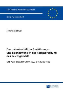 Der patentrechtliche Ausführungs- und Lizenzzwang in der Rechtsprechung des Reichsgerichts von Struck,  Johannes