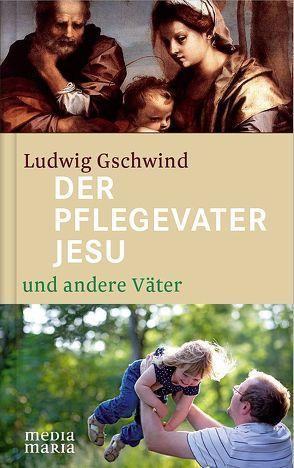 Der Pflegevater Jesu und andere Väter von Gschwind,  Ludwig