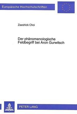 Der phänomenologische Feldbegriff bei Aron Gurwitsch von Choi,  Zaeshick