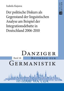 Der politische Diskurs als Gegenstand der linguistischen Analyse am Beispiel der Integrationsdebatte in Deutschland 2006–2010 von Kujawa,  Izabela