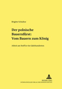 Der polnische «Bauernfürst»: Vom Bauern zum König von Schultze,  Brigitte