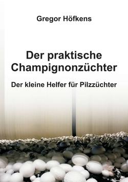 Der praktische Champignonzüchter von Höfkens,  Gregor