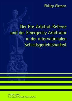 Der Pre-Arbitral-Referee und der Emergency Arbitrator in der internationalen Schiedsgerichtsbarkeit von Giessen,  Philipp