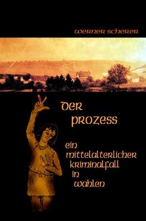 Der Prozess Ein mittelalterlicher Kriminalfall in Wahlen von Scherer,  Werner