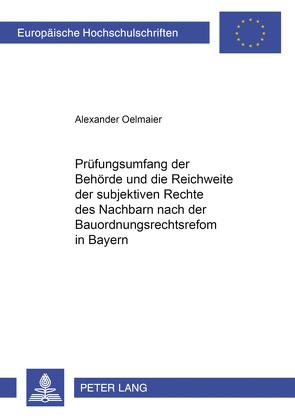 Der Prüfungsumfang der Behörde und die Reichweite der subjektiven Rechte des Nachbarn nach der Bauordnungsrechtsreform in Bayern von Oelmaier,  Alexander