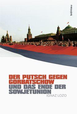 Der Putsch gegen Gorbatschow und das Ende der Sowjetunion von Lozo,  Ignaz