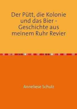 Der Pütt, die Kolonie und das Bier – Geschichte aus meinem Ruhr Revier von Brüdigam,  Uwe, Schulz,  Anneliese