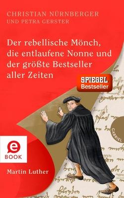 Der rebellische Mönch, die entlaufene Nonne und der größte Bestseller aller Zeiten, Martin Luther von Gerster,  Petra, Nürnberger,  Christian, Schautz,  Irmela